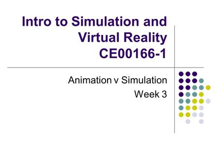 Intro to Simulation and Virtual Reality CE00166-1 Animation v Simulation Week 3.