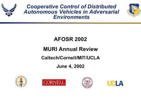 Cooperative Control of Distributed Autonomous Vehicles in Adversarial Environments AFOSR 2002 MURI Annual Review Caltech/Cornell/MIT/UCLA June 4, 2002.