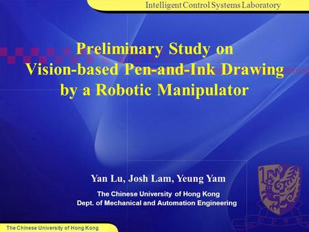 Intelligent Control Systems Laboratory The Chinese University of Hong Kong Dept. of Mechanical and Automation Engineering Yan Lu, Josh Lam, Yeung Yam Preliminary.