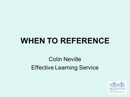 WHEN TO REFERENCE Colin Neville Effective Learning Service.