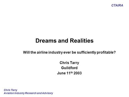 CTAIRA Chris Tarry Aviation Industry Research and Advisory Dreams and Realities Will the airline industry ever be sufficiently profitable? Chris Tarry.