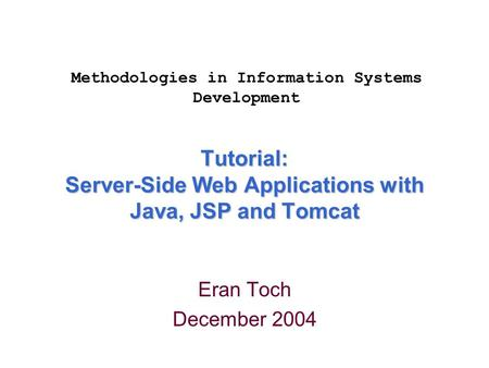 Tutorial: Server-Side Web Applications with Java, JSP and Tomcat Eran Toch December 2004 Methodologies in Information Systems Development.