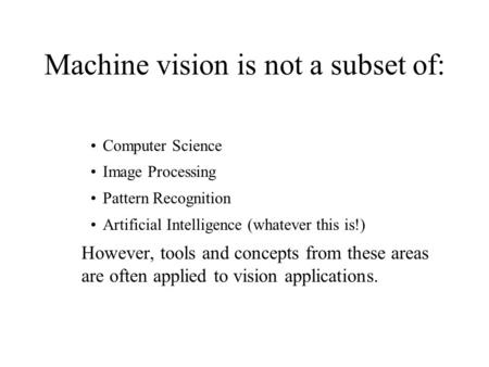 Machine vision is not a subset of: Computer Science Image Processing Pattern Recognition Artificial Intelligence (whatever this is!) However, tools and.
