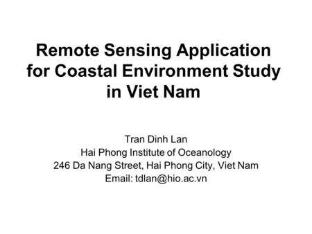 Remote Sensing Application for Coastal Environment Study in Viet Nam Tran Dinh Lan Hai Phong Institute of Oceanology 246 Da Nang Street, Hai Phong City,
