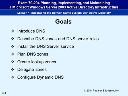 4.1 © 2004 Pearson Education, Inc. Exam 70-294 Planning, Implementing, and Maintaining a Microsoft Windows Server 2003 Active Directory Infrastructure.
