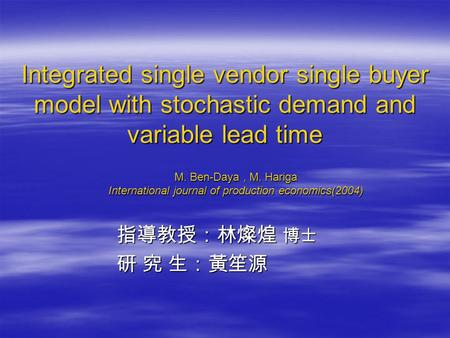 Integrated single vendor single buyer model with stochastic demand and variable lead time 指導教授:林燦煌 博士 指導教授:林燦煌 博士 研 究 生:黃笙源 研 究 生:黃笙源 M. Ben-Daya, M. Hariga.