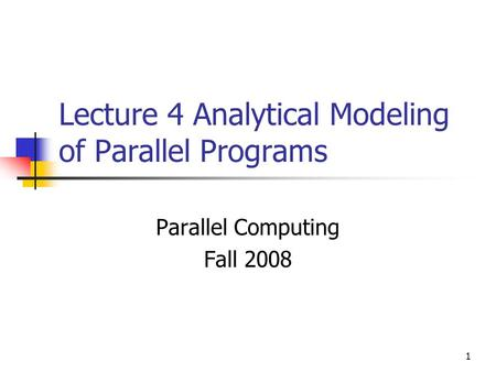1 Lecture 4 Analytical Modeling of Parallel Programs Parallel Computing Fall 2008.