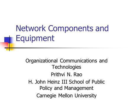 Network Components and Equipment Organizational Communications and Technologies Prithvi N. Rao H. John Heinz III School of Public Policy and Management.
