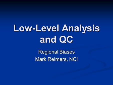 Low-Level Analysis and QC Regional Biases Mark Reimers, NCI.