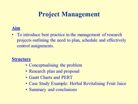 Project Management Aim To introduce best practice in the management of research projects outlining the need to plan, schedule and effectively control assignments.