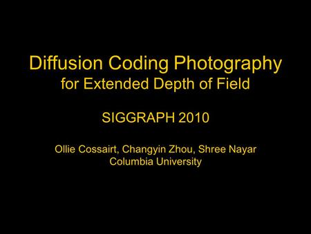 Diffusion Coding Photography for Extended Depth of Field SIGGRAPH 2010 Ollie Cossairt, Changyin Zhou, Shree Nayar Columbia University.