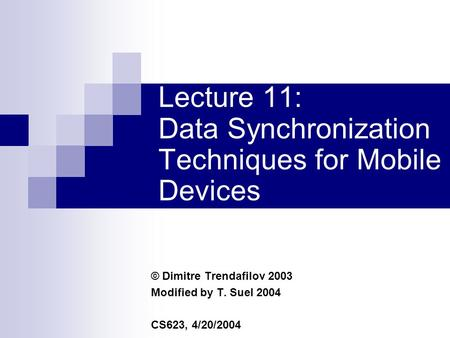 Lecture 11: Data Synchronization Techniques for Mobile Devices © Dimitre Trendafilov 2003 Modified by T. Suel 2004 CS623, 4/20/2004.