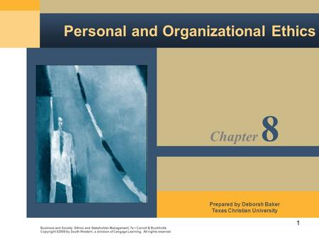 1 Personal and Organizational Ethics Business and Society: Ethics and Stakeholder Management, 7e Carroll & Buchholtz Copyright ©2009 by South-Western,