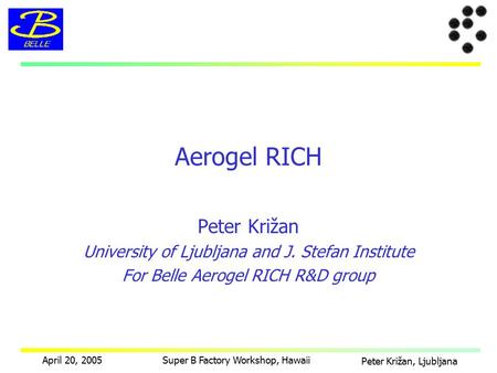 Peter Križan, Ljubljana April 20, 2005Super B Factory Workshop, Hawaii Peter Križan University of Ljubljana and J. Stefan Institute For Belle Aerogel RICH.
