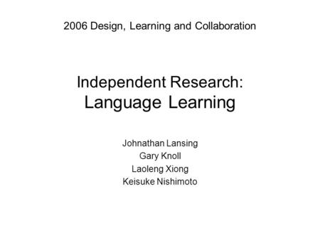 Independent Research: Language Learning Johnathan Lansing Gary Knoll Laoleng Xiong Keisuke Nishimoto 2006 Design, Learning and Collaboration.