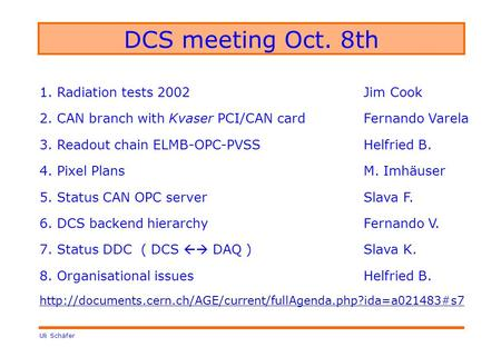 Uli Schäfer DCS meeting Oct. 8th 1. Radiation tests 2002Jim Cook 2. CAN branch with Kvaser PCI/CAN cardFernando Varela 3. Readout chain ELMB-OPC-PVSSHelfried.