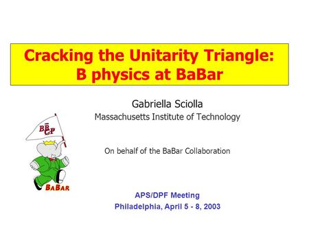 .. Gabriella Sciolla Massachusetts Institute of Technology On behalf of the BaBar Collaboration APS/DPF Meeting Philadelphia, April 5 - 8, 2003 Cracking.