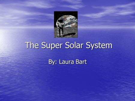 The Super Solar System The Super Solar System By: Laura Bart.