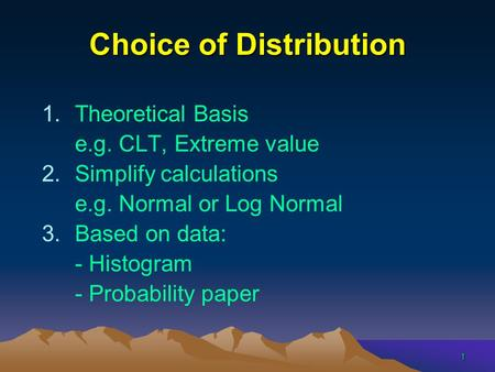 1 Choice of Distribution 1.Theoretical Basis e.g. CLT, Extreme value 2.Simplify calculations e.g. Normal or Log Normal 3.Based on data: - Histogram - Probability.