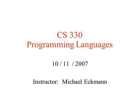 CS 330 Programming Languages 10 / 11 / 2007 Instructor: Michael Eckmann.