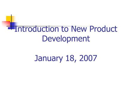 Introduction to New Product Development January 18, 2007.