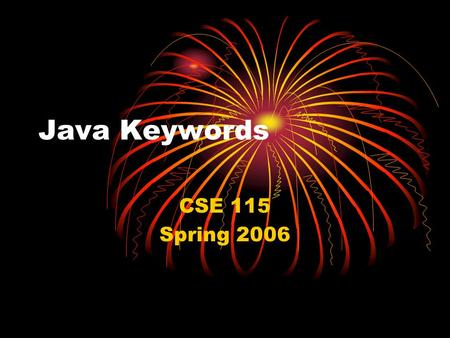 Java Keywords CSE 115 Spring 2006. Purpose This set of slides contains a running list of the keywords that we have talked about so far this semester and.