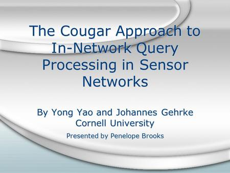 The Cougar Approach to In-Network Query Processing in Sensor Networks By Yong Yao and Johannes Gehrke Cornell University Presented by Penelope Brooks.