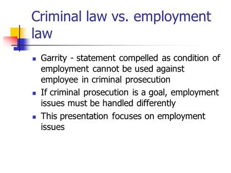 Criminal law vs. employment law Garrity - statement compelled as condition of employment cannot be used against employee in criminal prosecution If criminal.