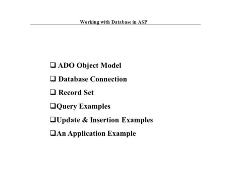  ADO Object Model  Database Connection  Record Set  Query Examples  Update & Insertion Examples  An Application Example Working with Database in.