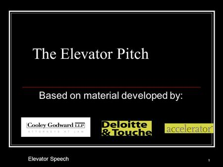 The Elevator Pitch Based on material developed by: 1 Elevator Speech.
