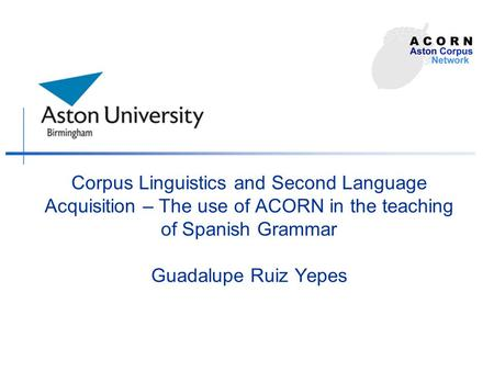 Corpus Linguistics and Second Language Acquisition – The use of ACORN in the teaching of Spanish Grammar Guadalupe Ruiz Yepes.
