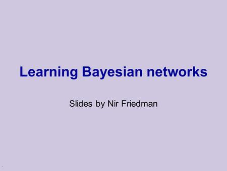 . Learning Bayesian networks Slides by Nir Friedman.