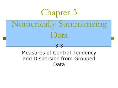 Chapter 3 Numerically Summarizing Data 3.3 Measures of Central Tendency and Dispersion from Grouped Data.
