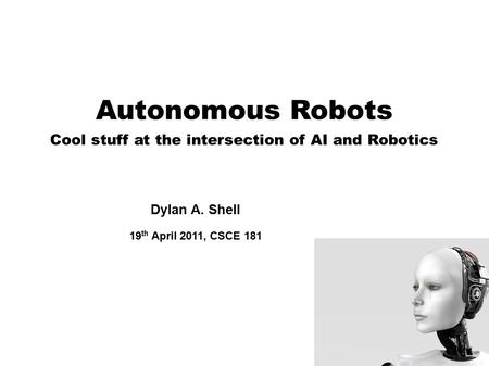 Autonomous Robots Cool stuff at the intersection of AI and Robotics Dylan A. Shell 19 th April 2011, CSCE 181.
