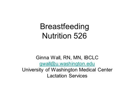 Breastfeeding Nutrition 526 Ginna Wall, RN, MN, IBCLC University of Washington Medical Center Lactation Services.