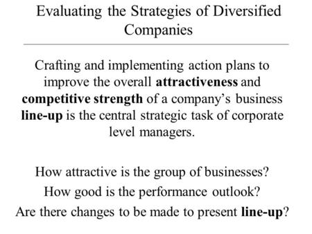 Evaluating the Strategies of Diversified Companies Crafting and implementing action plans to improve the overall attractiveness and competitive strength.