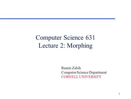 1 Computer Science 631 Lecture 2: Morphing Ramin Zabih Computer Science Department CORNELL UNIVERSITY.