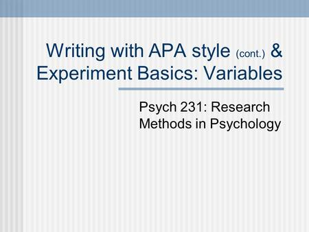 Writing with APA style (cont.) & Experiment Basics: Variables Psych 231: Research Methods in Psychology.