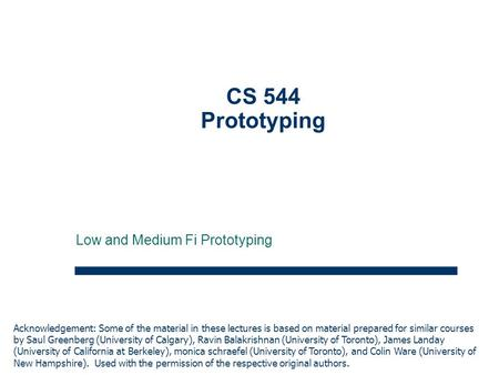 1 CS 544 Prototyping Low and Medium Fi Prototyping Acknowledgement: Some of the material in these lectures is based on material prepared for similar courses.