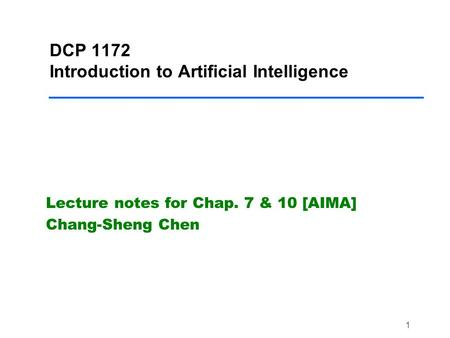 1 DCP 1172 Introduction to Artificial Intelligence Lecture notes for Chap. 7 & 10 [AIMA] Chang-Sheng Chen.