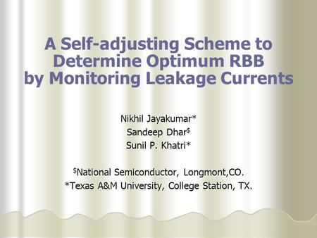 A Self-adjusting Scheme to Determine Optimum RBB by Monitoring Leakage Currents Nikhil Jayakumar* Sandeep Dhar $ Sunil P. Khatri* $ National Semiconductor,