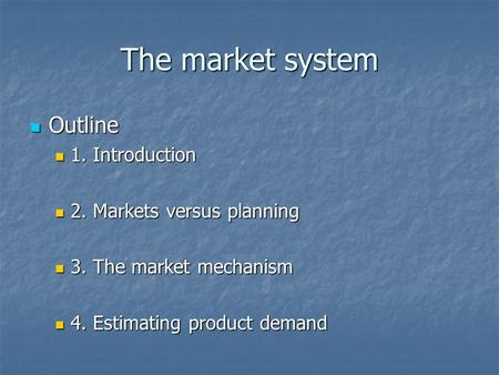 The market system Outline Outline 1. Introduction 1. Introduction 2. Markets versus planning 2. Markets versus planning 3. The market mechanism 3. The.