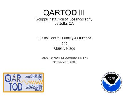 QARTOD III Scripps Institution of Oceanography La Jolla, CA Quality Control, Quality Assurance, and Quality Flags Mark Bushnell, NOAA/NOS/CO-OPS November.