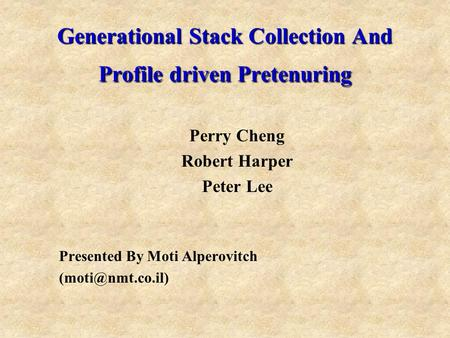 Generational Stack Collection And Profile driven Pretenuring Perry Cheng Robert Harper Peter Lee Presented By Moti Alperovitch