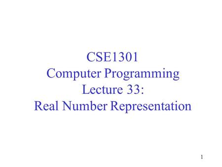 CSE1301 Computer Programming Lecture 33: Real Number Representation