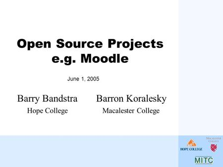 Open Source Projects e.g. Moodle Barron Koralesky Macalester College Barry Bandstra Hope College June 1, 2005.