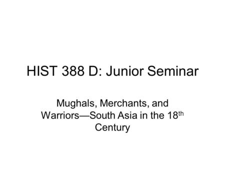 HIST 388 D: Junior Seminar Mughals, Merchants, and Warriors—South Asia in the 18 th Century.