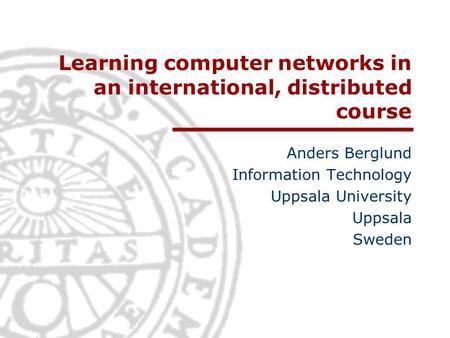 Learning computer networks in an international, distributed course Anders Berglund Information Technology Uppsala University Uppsala Sweden.