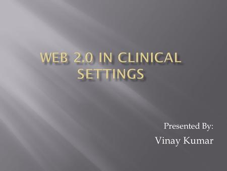 Presented By: Vinay Kumar.  Discussion about utilizing Web 2.0 tools and technologies in clinical settings.  What are the Web 2.0 technologies? -Blogs,