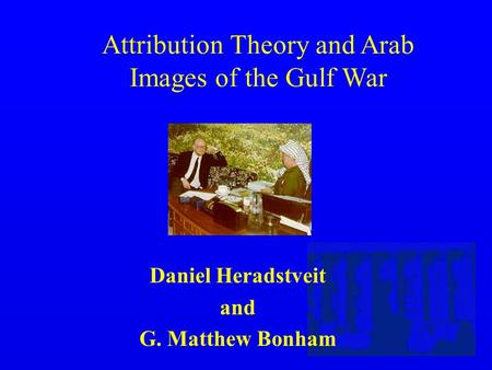 Attribution Theory and Arab Images of the Gulf War Daniel Heradstveit and G. Matthew Bonham.